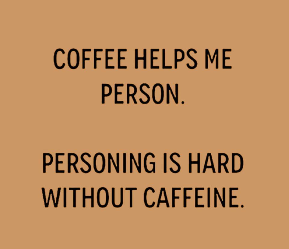 Personning is hard without caffeine.